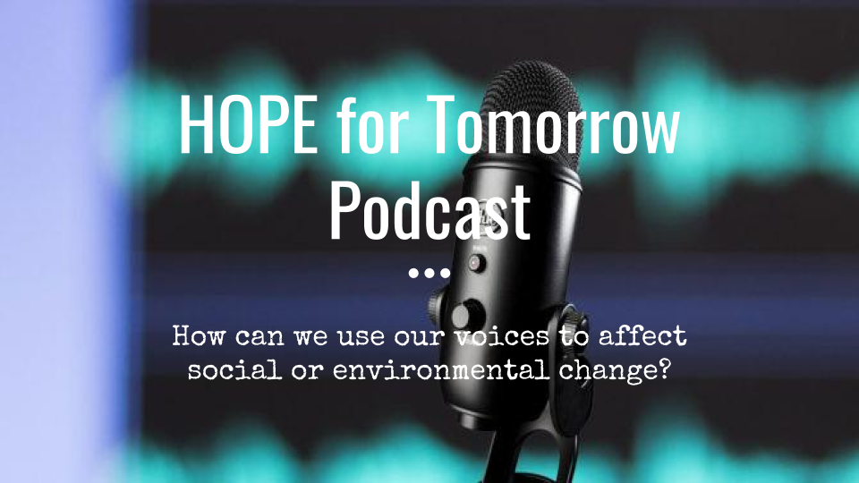 Text says HOPE for Tomorrow Podcast. Hoe can we use our voices to affect social or environmental change?  Microphone in the background.